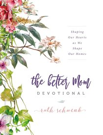 The Better Mom Devotional: Shaping Our Hearts as We Shape Our Homes