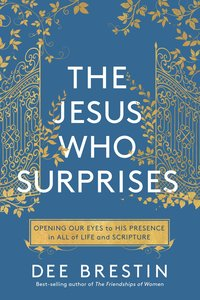 The Jesus Who Surprises: Opening Our Eyes to His Presence in All of Life and Scripture