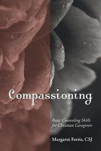 Compassioning: Basic Counseling Skills For Christian Caregivers