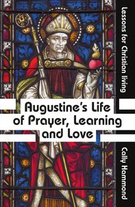 Augustines Life of Prayer, Learning and Love: Lessons For Christian Living
