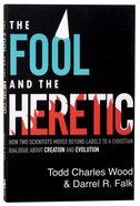 The Fool and the Heretic: How Two Scientists Moved Beyond Labels to a Christian Dialog About Creation and Evolution
