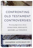 Confronting Old Testament Controversies: Pressing Questions About Evolution, Sexuality, History, and Violence