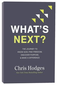 Whats Next?: The Journey to Know God, Find Freedom, Discover Purpose and Make a Difference