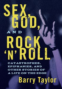 Sex, God, and Rock N Roll: Catastrophes, Epiphanies, and Other Stories of a Life on the Edge