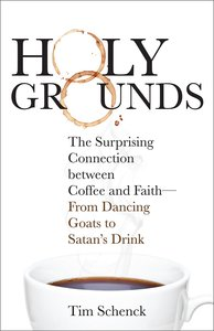 Holy Grounds: The Surprising Connection Between Coffee and Faith - From Dancing Goats to Satans Drink