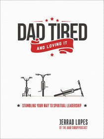 Dad Tired...And Loving It: Stumbling Your Way to Spiritual Leadership