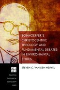 Bonhoeffers Christocentric Theology and Fundamental Debates in Environmental Ethics (Princeton Theological Monograph Series)