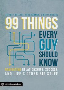 99 Things Every Guy Should Know: Navigating Relationships, Success, and Lifes Other Big Stuff