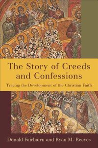 The Story of Creeds and Confessions: Tracing the Development of the Christian Faith