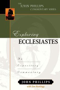 Exploring Ecclesiastes: An Expository Commentary (John Phillips Commentary Series)