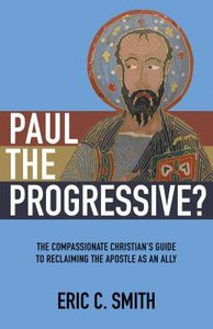Paul the Progressive?: The Compassionate Christians Guide to Reclaiming the Apostle as An Ally