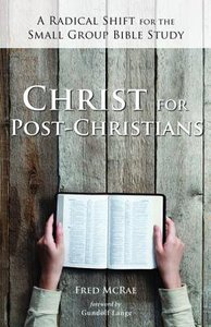 Christ For Post-Christians: A Radical Shift For the Small Group Bible Study