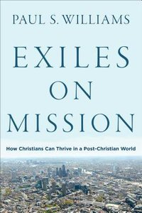 Exiles on Mission: How Christians Can Thrive in a Post-Christian World