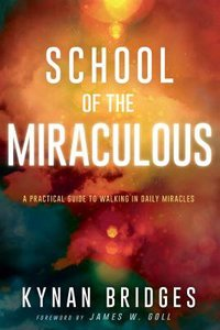 School of the Miraculous: A Practical Guide to Walking in Daily Miracles