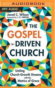 The Gospel-Driven Church: Uniting Church Growth Dreams With the Metrics of Grace (Unabridged, Mp3)