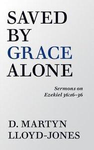 Saved By Grace Alone: Sermons on Ezekiel 36:16-36